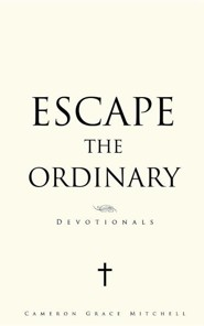 Escape the Ordinary  -     By: Cameron Grace Mitchell