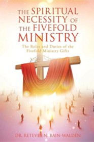 The Spiritual Necessity of the Fivefold Ministry  -     By: Retevea N. Bain-Walden