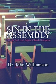 Sin in the Assembly: A Guide for Local Baptist Church Discipline  -     By: John Williamson