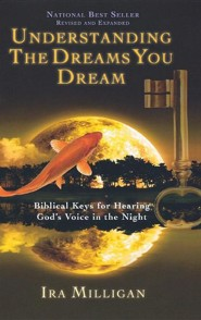 Understanding the Dreams You Dream: Biblical Keys for Hearing God's Voice in the Night (Revised, Expanded)  -     By: Ira Milligan