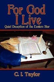 For God I Live: Quiet Deception of the Eastern Star  -     By: C.I. Taylor