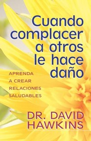 Cuando complacer a otros le hace dano, When Pleasing Others is Hurting You  -     By: Dr. David Hawkins