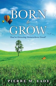 Born to Grow  -     By: Pierre M. Eade