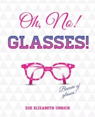 Oh No, Glasses  -     By: Zoe Elizabeth Uhrich