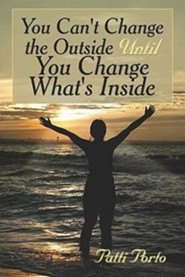 You Can't Change the Outside Until You Change What's Inside  -     By: Patti Porto