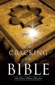 The Cracking of the Bible: The Divine Pattern Revealed  -     By: George Kidd Jr.