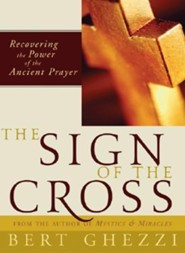 The Sign of the Cross: Recovering the Power of the Ancient Prayer  -     By: Bert Ghezzi
