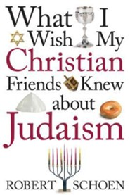 What I Wish My Christian Friends Knew about JudaismFirst Edition, Edition  -     By: Robert Schoen