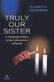 Truly Our Sister: A Theology of Mary in the Communion of Saints  -     By: Elizabeth A. Johnson