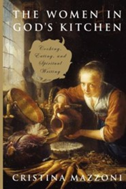 The Women in God's Kitchen: Cooking, Eating, and Spiritual Writing  -     By: Cristina Mazzoni