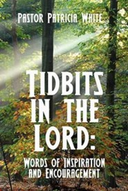 Tidbits in the Lord: Words of Inspiration and Encouragement  -     By: Pastor Patricia White