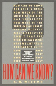 How Can We Know?  -     By: A.N. Wilson