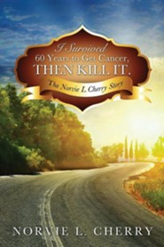 I Survived 60 Years to Get Cancer, Then Kill It.  -     By: Norvie L. Cherry