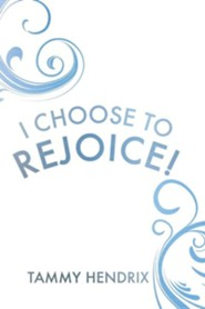 I Choose to Rejoice!  -     By: Tammy Hendrix