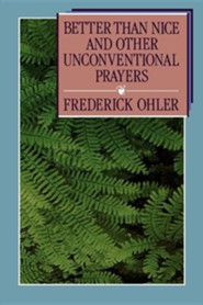 Better Than Nice and Other Unconventional Prayers   -     By: Frederick Ohler, Beverly Hummel Ohler, Lisa A. Ohler