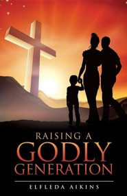 Raising a Godly Generation  -     By: Elfleda Aikins