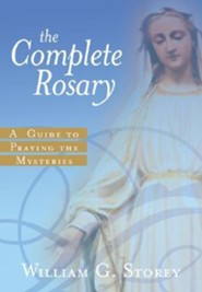 The Complete Rosary: A Guide to Praying the Mysteries  -     By: William G. Storey