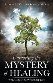 Unraveling the Mystery of Healing  -     By: Patricia McKay, Sharron McKee