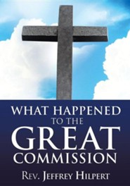 What Happened to the Great Commission  -     By: Jeffrey Hilpert