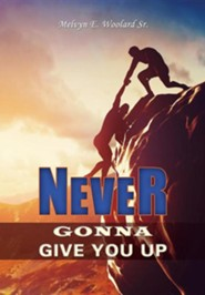 Never Gonna Give You Up  -     By: Melvyn E. Woolard Sr.