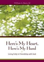 Here's My Heart, Here's My Hand: Living Fully in Friendship with God  -     By: William A. Barry