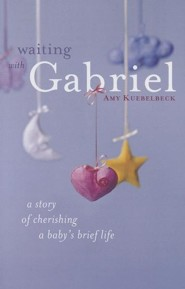 Waiting with Gabriel: A Story of Cherishing a Babys Brief Life  -     By: Amy Kuebelbeck