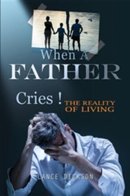 When a Father Cries!  -     By: Lance Dickson