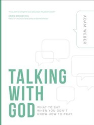 Talking with God: What to Say When You Don't Know How to Pray  -     By: Adam Weber