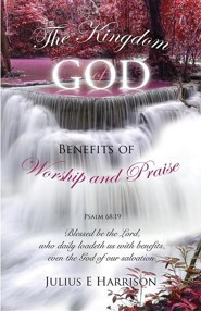 The Kingdom of God Benefits of Worship and Praise  -     By: Julius E. Harrison