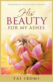 His Beauty for My Ashes  -     By: Tai O. Ikomi