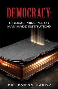 Democracy: Biblical Principle or Man-Made Institution?  -     By: Byron Hardy