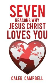 Seven Reasons Why Jesus Christ Loves You  -     By: Caleb Campbell