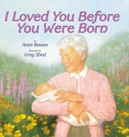 I Loved You Before You Were Born  -     By: Anne Bowen     Illustrated By: Greg Shed