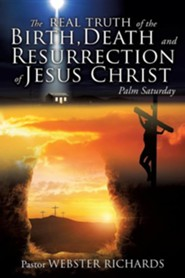 The Real Truth of the Birth, Death and Resurrection of Jesus Christ  -     By: Pastor Webster Richards