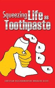 Squeezing Life as Toothpaste  -     By: Christian Ogechukwunyer Nwakaihe M.Div.