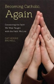 Becoming Catholic, Again: Connecting the Faith We Were Taught with the Faith We Live  -     By: Catherine Brunell