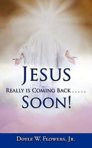 Jesus Really Is Coming Back.....Soon!  -     By: Doyle W. Flowers Jr.