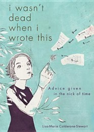 I Wasn't Dead When I Wrote This: Advice Given in the Nick of Time  -     By: Lisa-Marie Calderone-Stewart