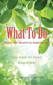 What to Do When You Believe in Something...  -     By: D.J. Towns-Thompson