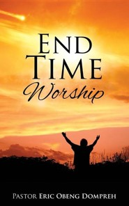 End Time Worship  -     By: Eric Obeng Dompreh