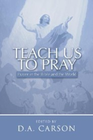 Teach Us to Pray: Prayer in the Bible and the World  -     By: D.A. Carson