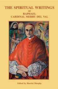 The Spiritual Writings of Raphael Cardinal Merry del Val  -     Edited By: Harriet Murphy     By: Raphael Merry Del Val