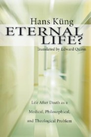Eternal Life?: Life After Death as a Medical, Philosophical, and Theological Problem  -     By: Hans Kung