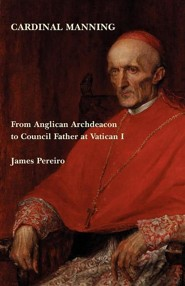 Cardinal Manning: From Anglican Archdeacon to Council Father at Vatican I  -     By: James Pereiro