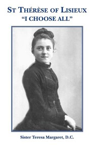 St Therese of Lisieux I Choose All  -     By: Sister Teresa Margaret D.C.