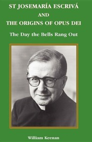 St Josemaria Escriva and the Origins of Opus Dei: The Day the Bells Rang Out  -     By: William Keenan