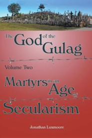 The God of the Gulag, Vol 2, Martyrs in an Age of Secularism