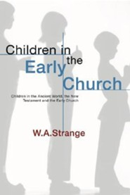 Children in the Early Church: Children in the Ancient World, the New Testament and the Early Church  -     By: W.A. Strange