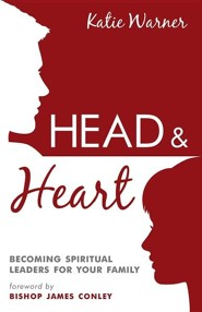 Head and Heart: Becoming Spiritual Leaders for Your Family  -     By: Katie Warner, James Conley