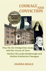 Courage and Conviction. Pius XII, the Bridgettine Nuns, and the Rescue of Jews. Mother Riccarda Hambrough and Mother Katherine Flanagan  -     By: Joanna Bogle